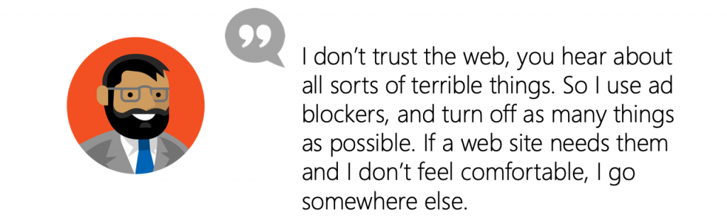 User Quote: I don't trust the web, you hear about all sorts of terrible things. So I use ad blockers, and turn off as many things as possible. If a web site needs them and I don't feel comfortable, I go somewhere else.
