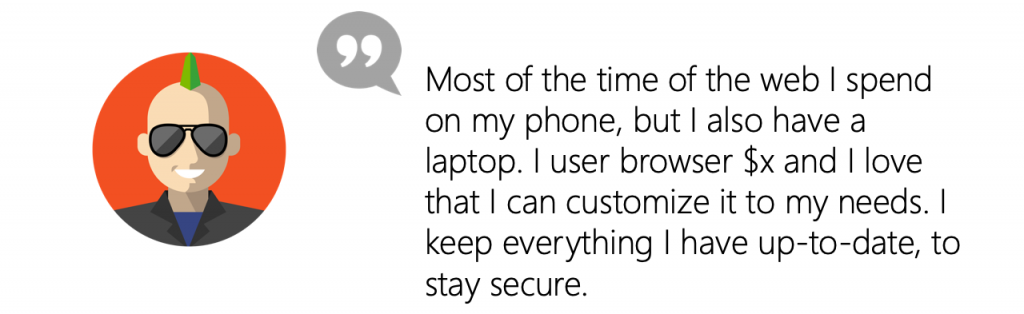 User quote: Most of the time of the web I spend on my phone, but I also have a laptop. I user browser x and I love that I can customize it to my needs. I keep everything I have up-to-date, to stay secure.