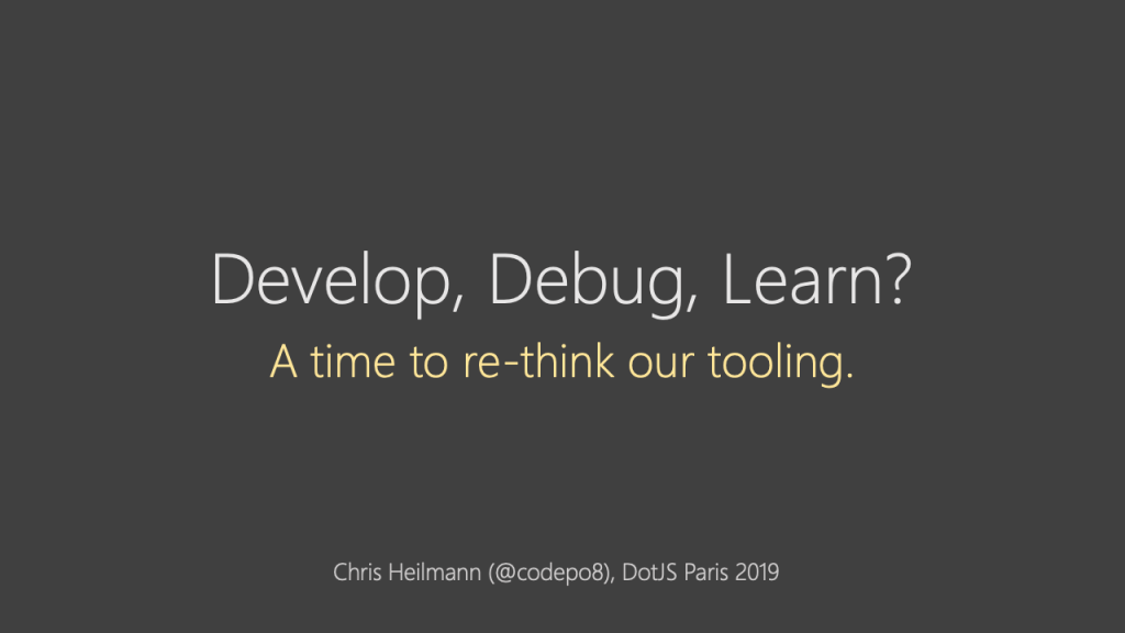Develop, Debug, Learn? A time to re-think our tooling.